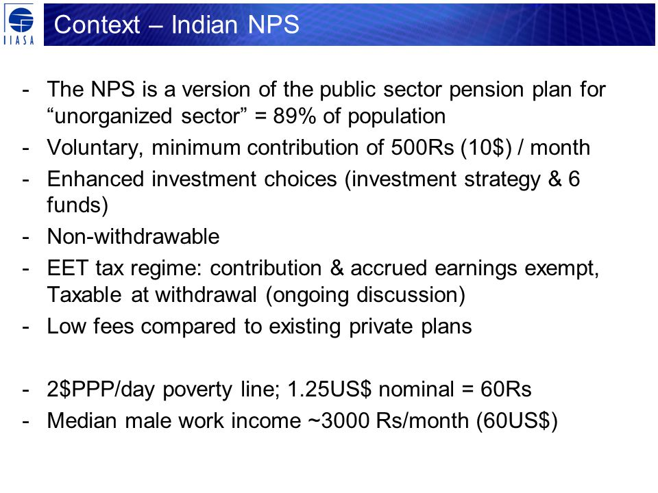 Context – Indian NPS -The NPS is a version of the public sector pension plan for unorganized sector = 89% of population -Voluntary, minimum contribution of 500Rs (10$) / month -Enhanced investment choices (investment strategy & 6 funds) -Non-withdrawable -EET tax regime: contribution & accrued earnings exempt, Taxable at withdrawal (ongoing discussion) -Low fees compared to existing private plans -2$PPP/day poverty line; 1.25US$ nominal = 60Rs -Median male work income ~3000 Rs/month (60US$)