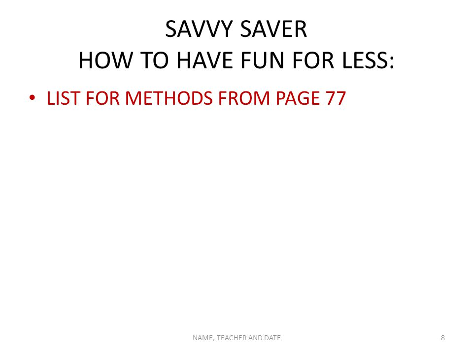 SAVVY SAVER HOW TO HAVE FUN FOR LESS: LIST FOR METHODS FROM PAGE 77 NAME, TEACHER AND DATE8