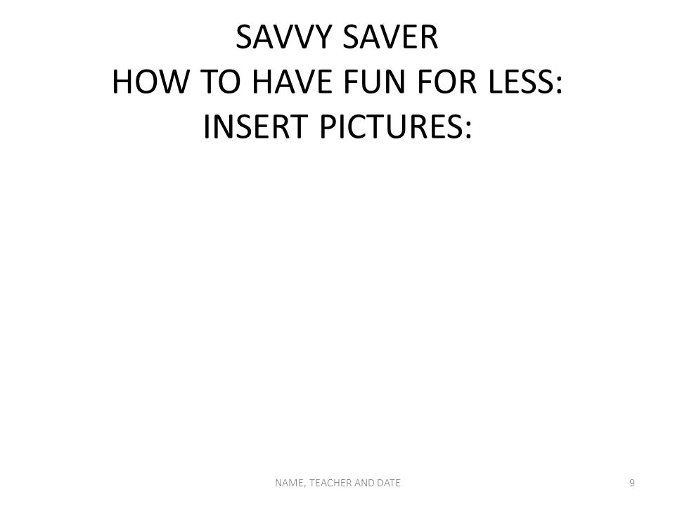 SAVVY SAVER HOW TO HAVE FUN FOR LESS: INSERT PICTURES: NAME, TEACHER AND DATE9