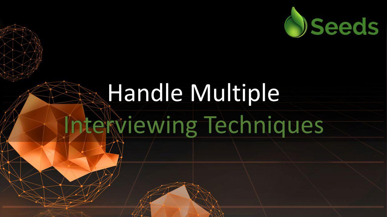 Handle Multiple Interviewing Techniques Handle Multiple Interviewing Techniques