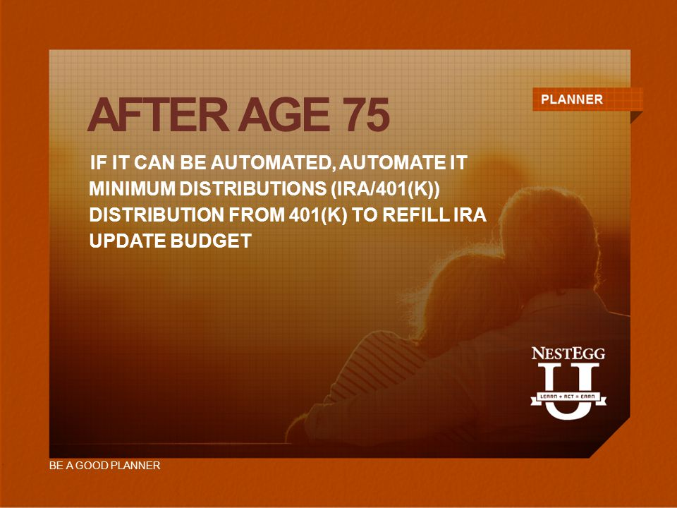 AFTER AGE 75 IF IT CAN BE AUTOMATED, AUTOMATE IT MINIMUM DISTRIBUTIONS (IRA/401(K)) UPDATE BUDGET DISTRIBUTION FROM 401(K) TO REFILL IRA BE A GOOD PLANNER
