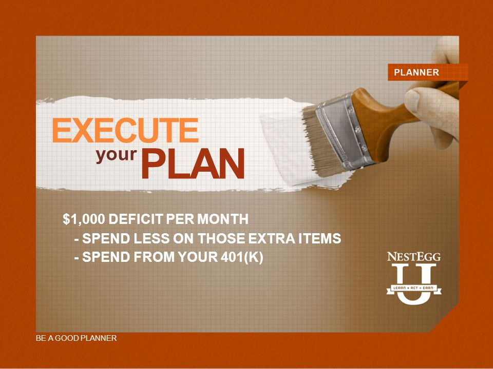 BE A GOOD PLANNER EXECUTE your PLAN - SPEND LESS ON THOSE EXTRA ITEMS $1,000 DEFICIT PER MONTH - SPEND FROM YOUR 401(K)