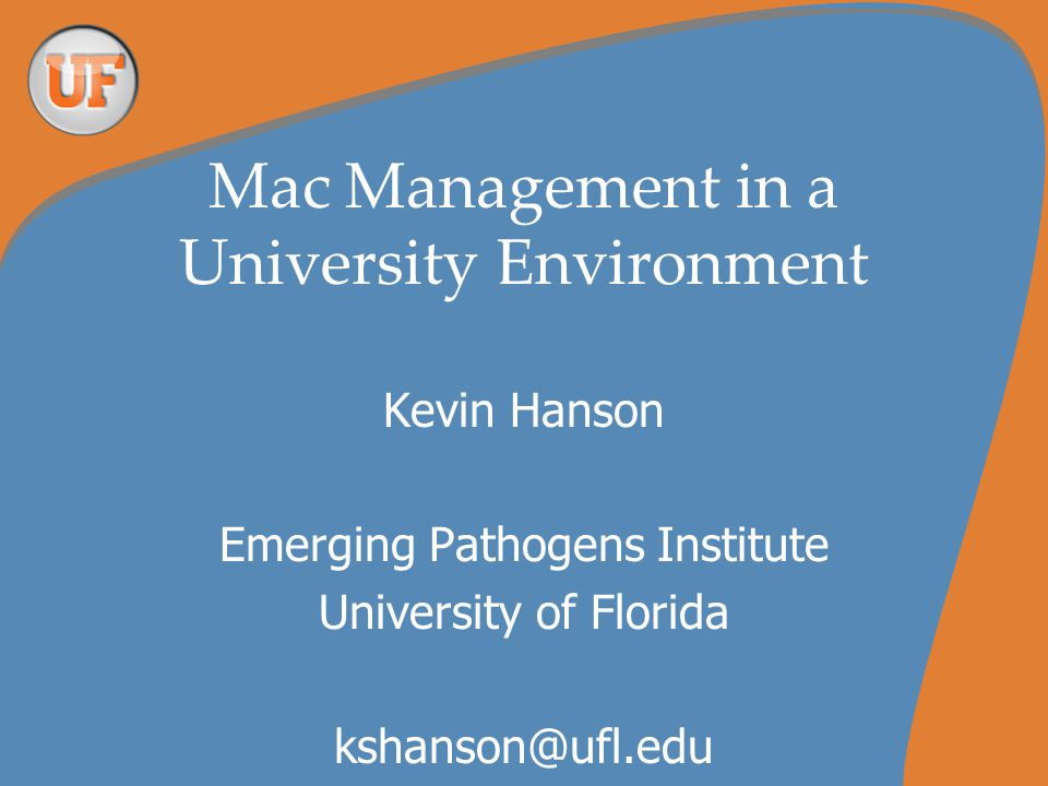 Mac Management in a University Environment Kevin Hanson Emerging Pathogens Institute University of Florida kshanson@ufl.edu