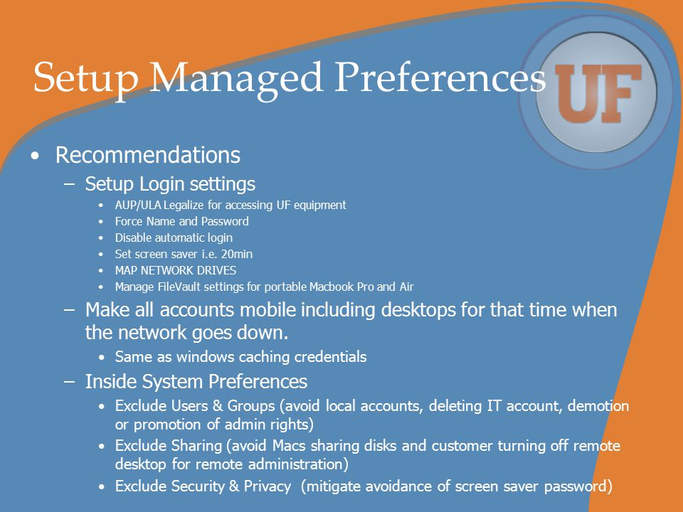 Setup Managed Preferences Recommendations –Setup Login settings AUP/ULA Legalize for accessing UF equipment Force Name and Password Disable automatic