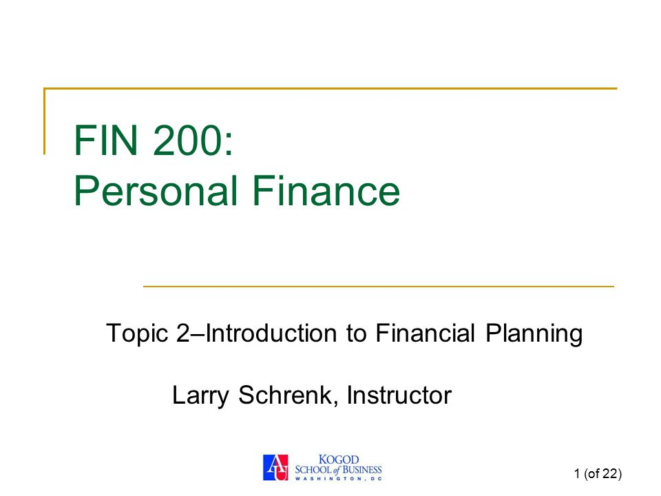 1 (of 22) FIN 200: Personal Finance Topic 2–Introduction to Financial Planning Larry Schrenk, Instructor