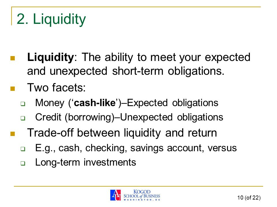 10 (of 22) 2. Liquidity Liquidity: The ability to meet your expected and unexpected short-term obligations. Two facets:  Money ('cash-like')–Expected