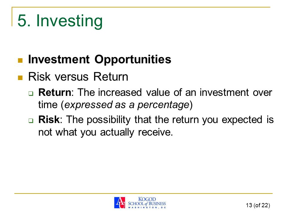 13 (of 22) 5. Investing Investment Opportunities Risk versus Return  Return: The increased value of an investment over time (expressed as a percentag
