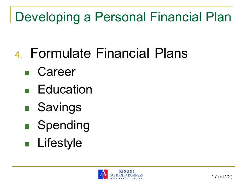 17 (of 22) Developing a Personal Financial Plan 4. Formulate Financial Plans Career Education Savings Spending Lifestyle