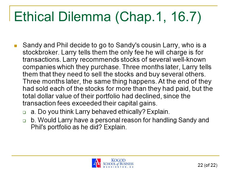 22 (of 22) Ethical Dilemma (Chap.1, 16.7) Sandy and Phil decide to go to Sandy's cousin Larry, who is a stockbroker. Larry tells them the only fee he