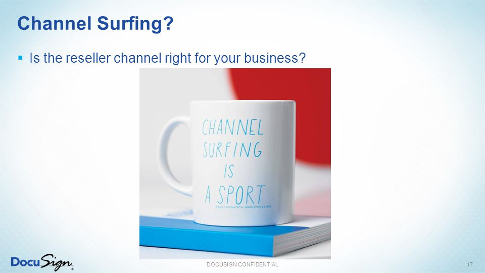 Channel Surfing?  Is the reseller channel right for your business? DOCUSIGN CONFIDENTIAL17