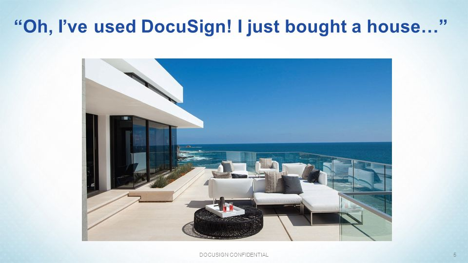 """""""Oh, I've used DocuSign! I just bought a house…"""" DOCUSIGN CONFIDENTIAL5"""