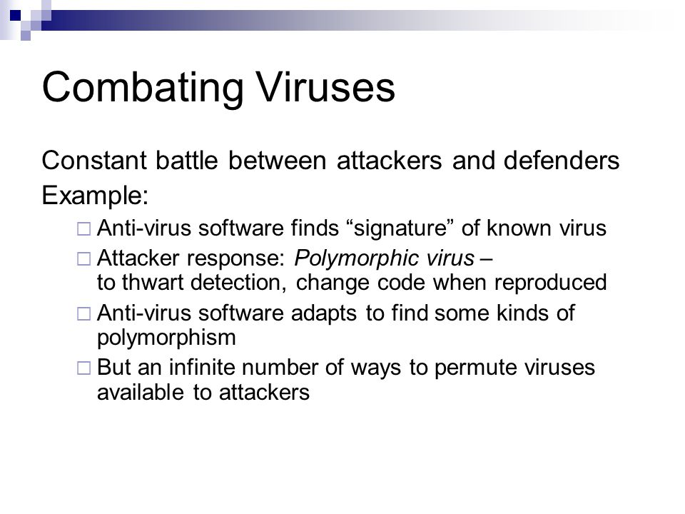 Combating Viruses Constant battle between attackers and defenders Example:  Anti-virus software finds signature of known virus  Attacker response: Polymorphic virus – to thwart detection, change code when reproduced  Anti-virus software adapts to find some kinds of polymorphism  But an infinite number of ways to permute viruses available to attackers