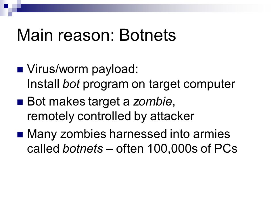 Main reason: Botnets Virus/worm payload: Install bot program on target computer Bot makes target a zombie, remotely controlled by attacker Many zombies harnessed into armies called botnets – often 100,000s of PCs