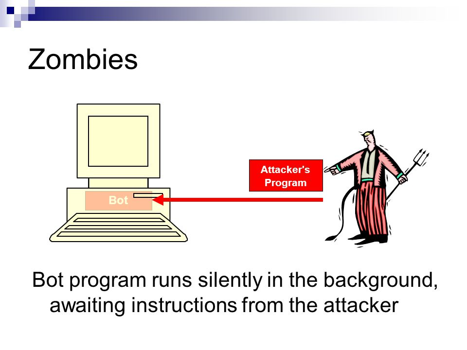 Bot Zombies Bot program runs silently in the background, awaiting instructions from the attacker Attacker s Program
