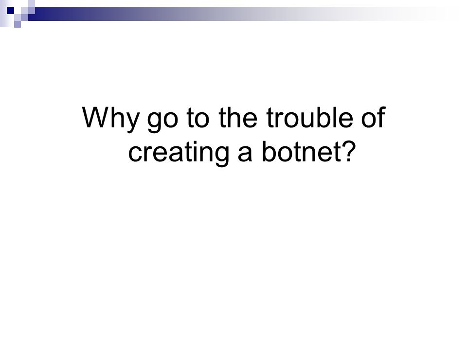 Why go to the trouble of creating a botnet?