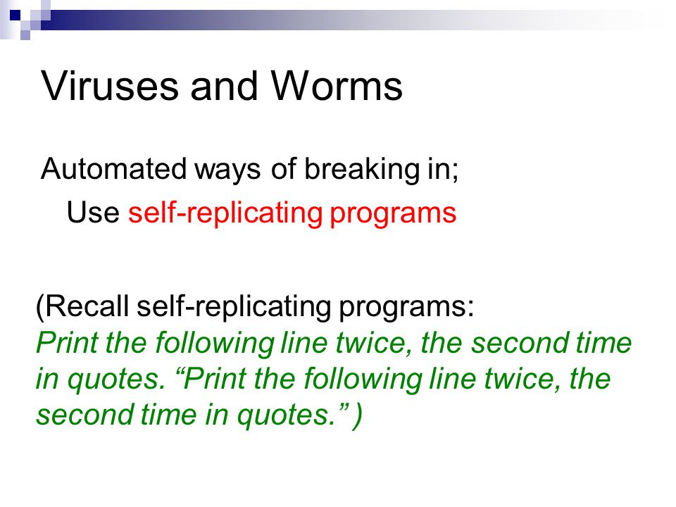 Viruses and Worms Automated ways of breaking in; Use self-replicating programs (Recall self-replicating programs: Print the following line twice, the second time in quotes.