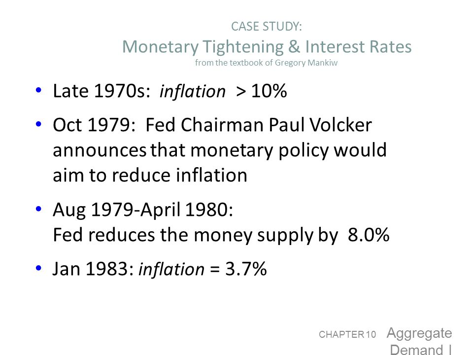 Monetary Policy CASE STUDY: Monetary Tightening & Interest Rates from the textbook of Gregory Mankiw Late 1970s: inflation > 10% Oct 1979: Fed Chairman Paul Volcker announces that monetary policy would aim to reduce inflation Aug 1979-April 1980: Fed reduces the money supply by 8.0% Jan 1983: inflation = 3.7% CHAPTER 10 Aggregate Demand I