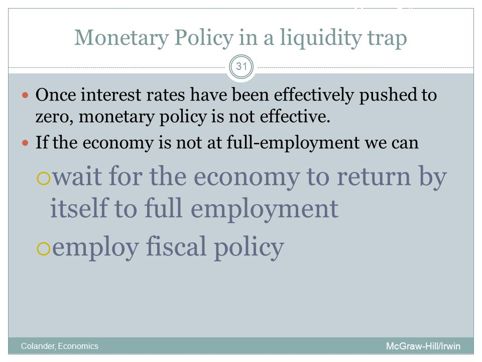 Monetary Policy Monetary Policy in a liquidity trap McGraw-Hill/Irwin Colander, Economics 31 Once interest rates have been effectively pushed to zero, monetary policy is not effective.