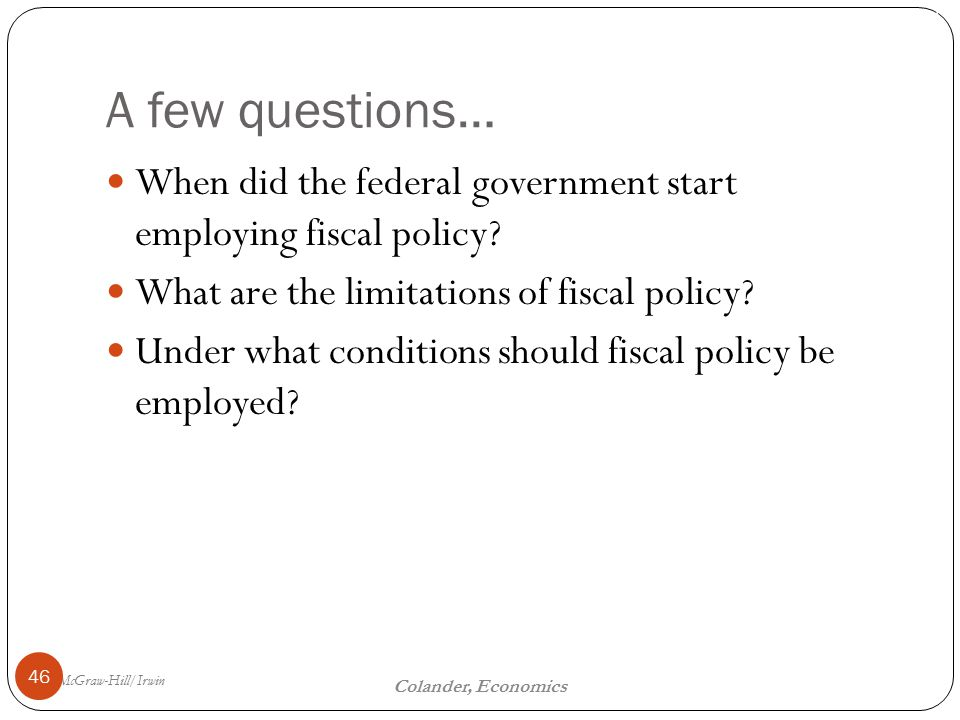 McGraw-Hill/Irwin The Fiscal Policy Dilemma 16 Colander, Economics A few questions… 46 When did the federal government start employing fiscal policy.