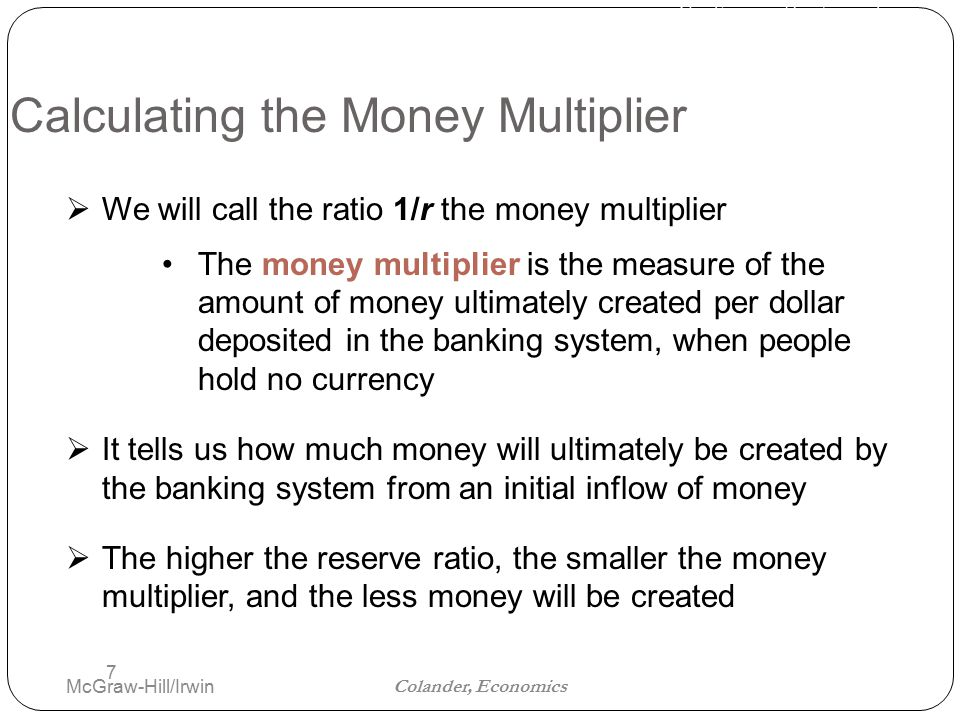 The Financial Sector and the Economy Colander, Economics Calculating the Money Multiplier McGraw-Hill/Irwin 7  We will call the ratio 1/r the money multiplier The money multiplier is the measure of the amount of money ultimately created per dollar deposited in the banking system, when people hold no currency  It tells us how much money will ultimately be created by the banking system from an initial inflow of money  The higher the reserve ratio, the smaller the money multiplier, and the less money will be created