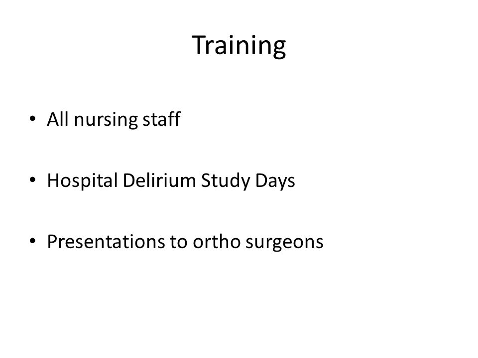 Training All nursing staff Hospital Delirium Study Days Presentations to ortho surgeons