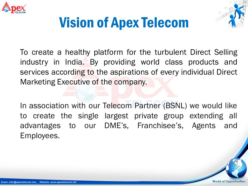 Vision of Apex Telecom To create a healthy platform for the turbulent Direct Selling industry in India. By providing world class products and services
