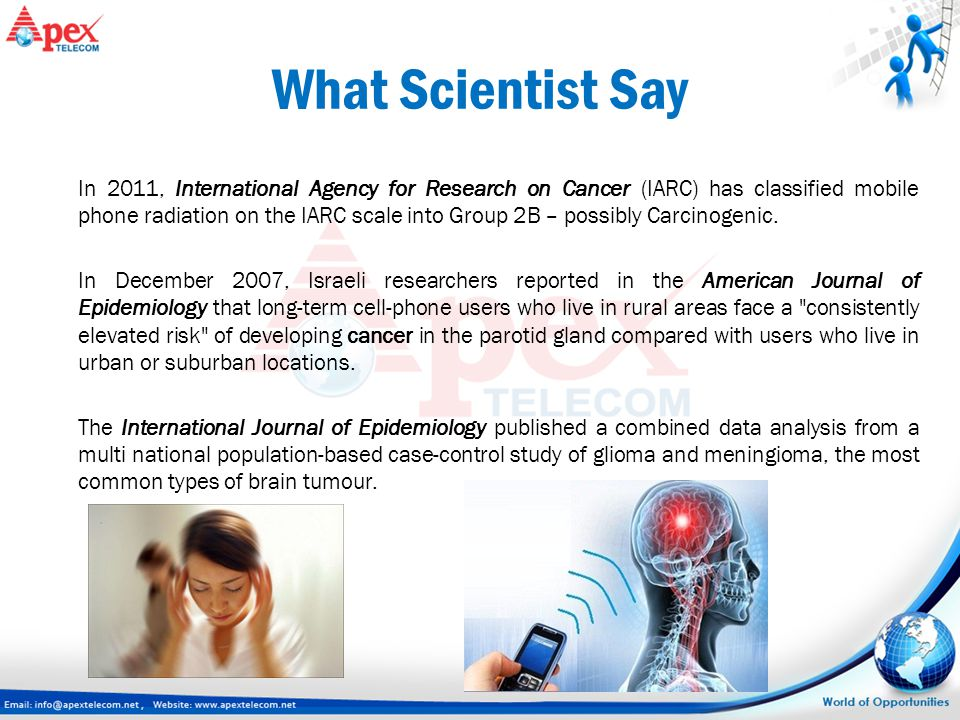 What Scientist Say In 2011, International Agency for Research on Cancer (IARC) has classified mobile phone radiation on the IARC scale into Group 2B –