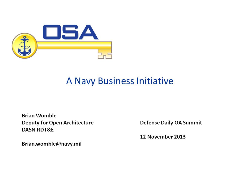 A Navy Business Initiative Defense Daily OA Summit 12 November 2013 Brian Womble Deputy for Open Architecture DASN RDT&E Brian.womble@navy.mil