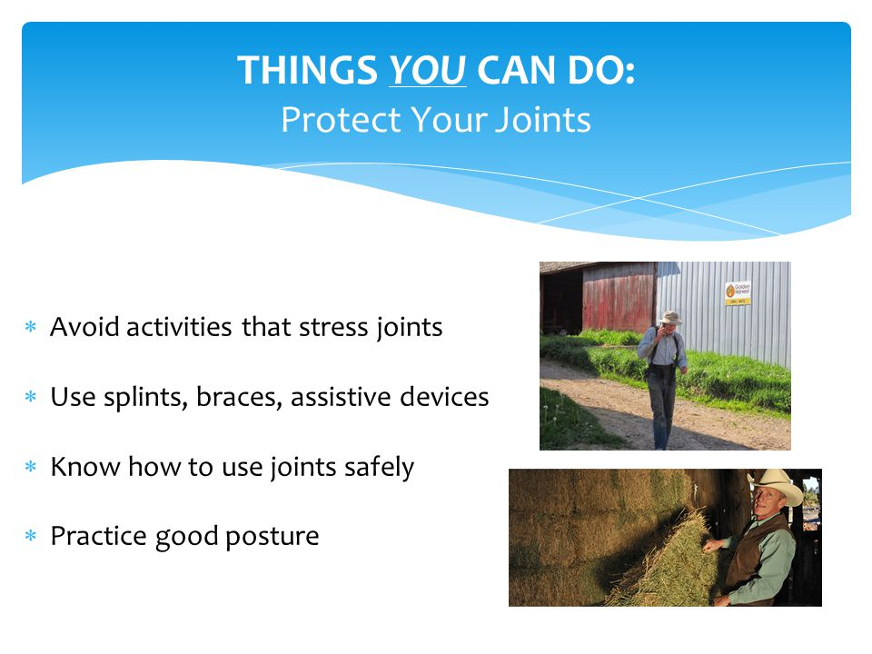  Avoid activities that stress joints  Use splints, braces, assistive devices  Know how to use joints safely  Practice good posture THINGS YOU CAN DO: Protect Your Joints