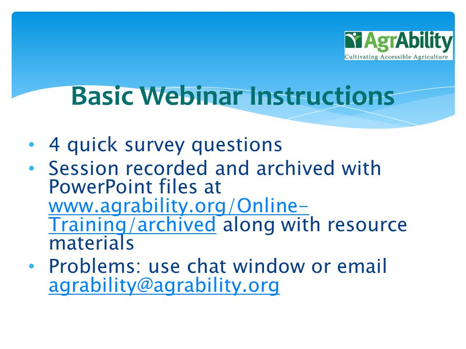 4 quick survey questions Session recorded and archived with PowerPoint files at www.agrability.org/Online- Training/archived along with resource materials www.agrability.org/Online- Training/archived Problems: use chat window or email agrability@agrability.org agrability@agrability.org Basic Webinar Instructions