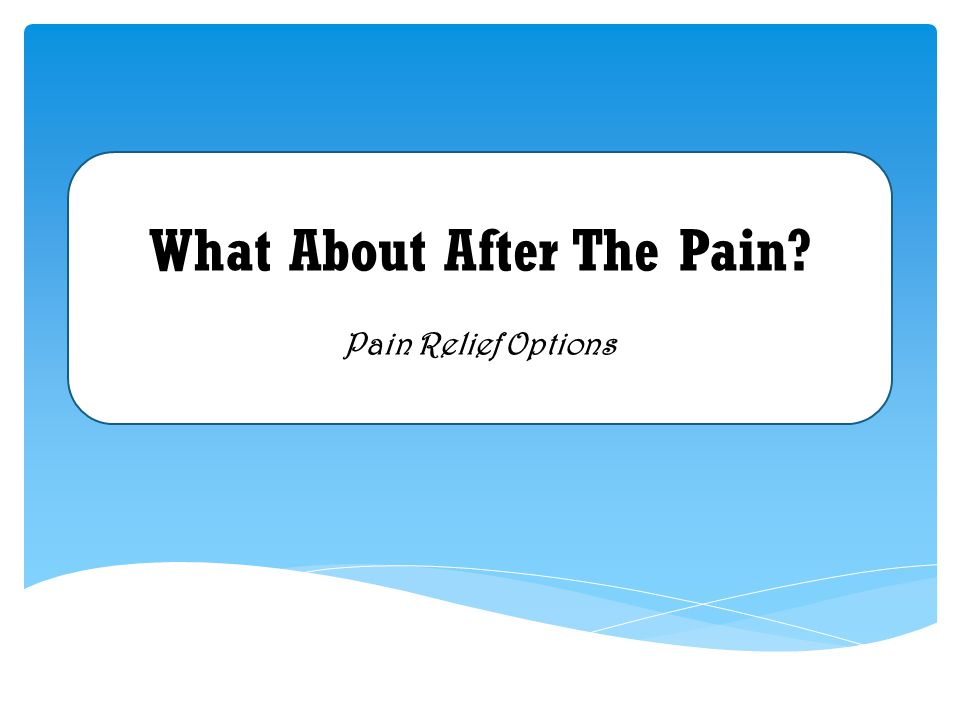 What About After The Pain Pain Relief Options