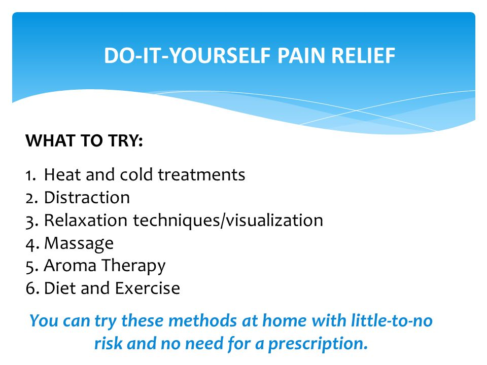 DO-IT-YOURSELF PAIN RELIEF WHAT TO TRY: 1.Heat and cold treatments 2.Distraction 3.Relaxation techniques/visualization 4.Massage 5.Aroma Therapy 6.Diet and Exercise You can try these methods at home with little-to-no risk and no need for a prescription.