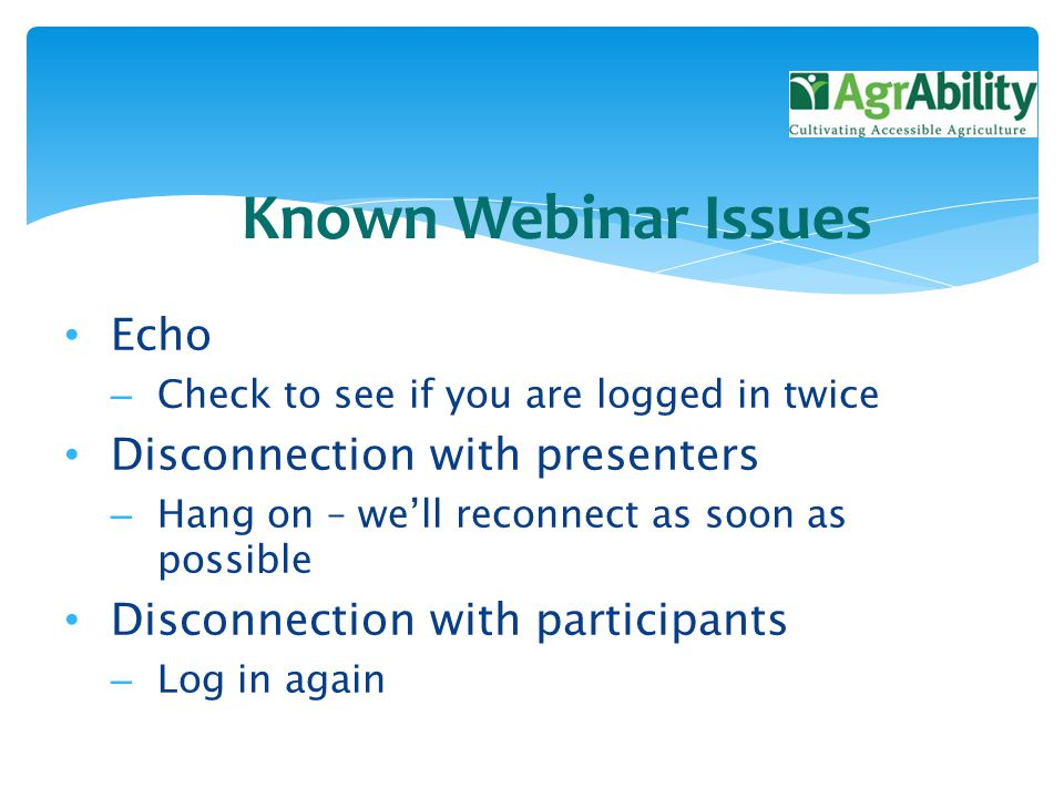 Echo – Check to see if you are logged in twice Disconnection with presenters – Hang on – we'll reconnect as soon as possible Disconnection with participants – Log in again Known Webinar Issues