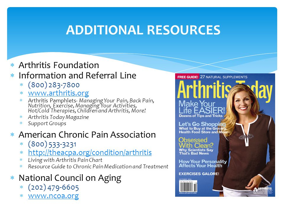  Arthritis Foundation  Information and Referral Line  (800) 283-7800  www.arthritis.org www.arthritis.org  Arthritis Pamphlets- Managing Your Pain, Back Pain, Nutrition, Exercise, Managing Your Activities, Hot/Cold Therapies, Children and Arthritis, More.