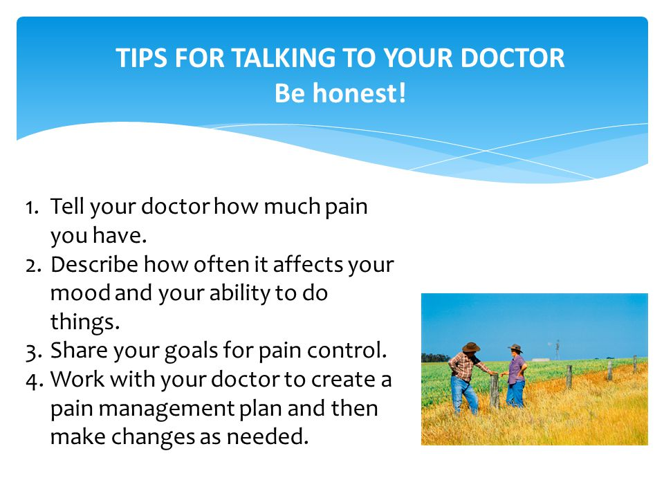 TIPS FOR TALKING TO YOUR DOCTOR Be honest. 1.Tell your doctor how much pain you have.