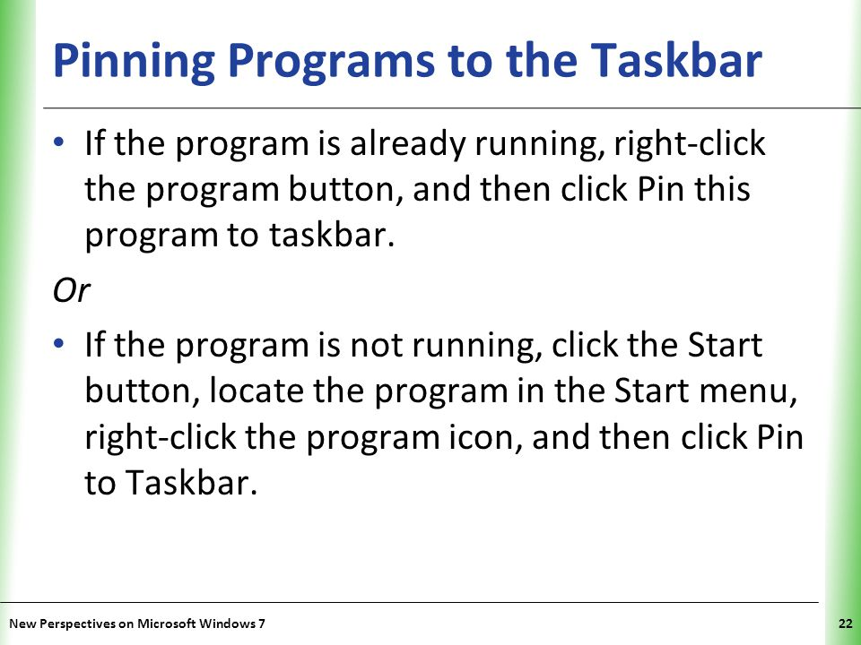 XP Pinning Programs to the Taskbar If the program is already running, right-click the program button, and then click Pin this program to taskbar.