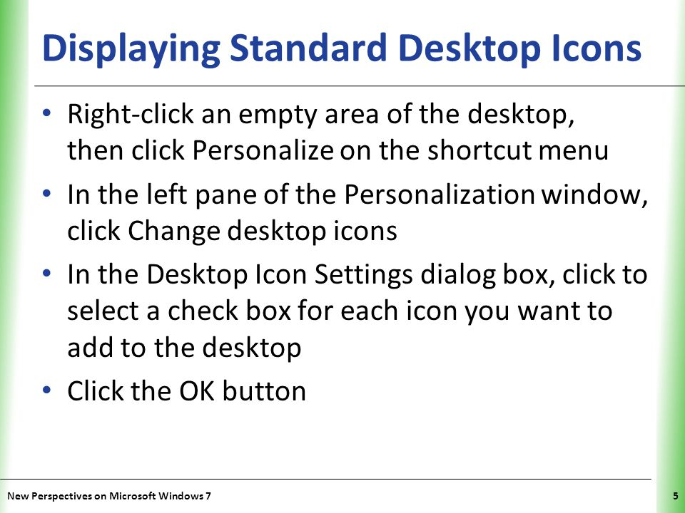 XP Displaying Standard Desktop Icons Right-click an empty area of the desktop, then click Personalize on the shortcut menu In the left pane of the Personalization window, click Change desktop icons In the Desktop Icon Settings dialog box, click to select a check box for each icon you want to add to the desktop Click the OK button New Perspectives on Microsoft Windows 75