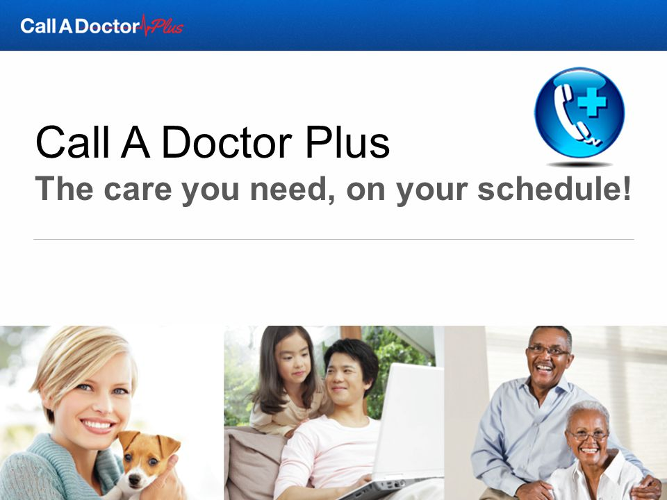 Call A Doctor Plus The care you need, on your schedule!