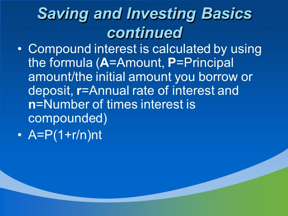 Saving and Investing Basics continued Compound interest is calculated by using the formula (A=Amount, P=Principal amount/the initial amount you borrow or deposit, r=Annual rate of interest and n=Number of times interest is compounded) A=P(1+r/n)nt