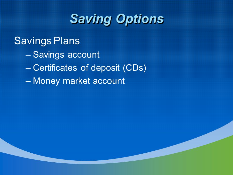 Saving Options Savings Plans –Savings account –Certificates of deposit (CDs) –Money market account