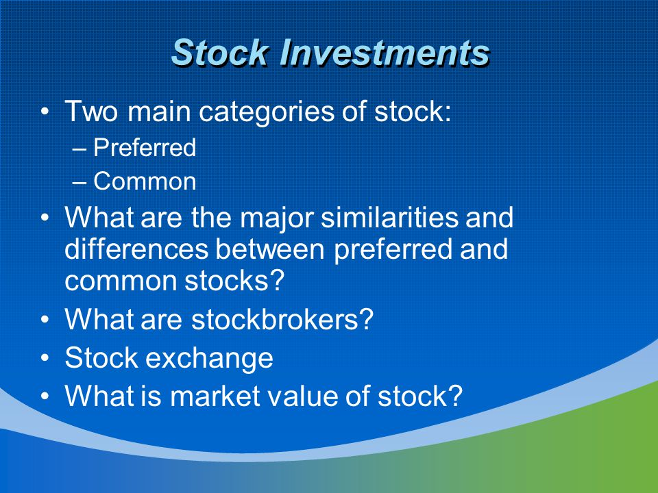 Stock Investments Two main categories of stock: –Preferred –Common What are the major similarities and differences between preferred and common stocks.