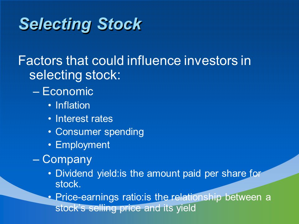 Selecting Stock Factors that could influence investors in selecting stock: –Economic Inflation Interest rates Consumer spending Employment –Company Dividend yield:is the amount paid per share for stock.