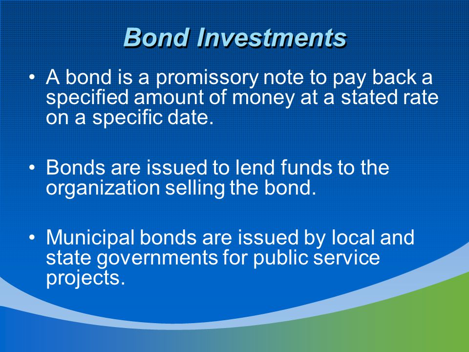 Bond Investments A bond is a promissory note to pay back a specified amount of money at a stated rate on a specific date.