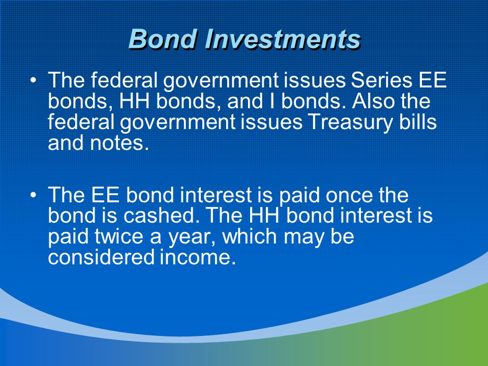 Bond Investments The federal government issues Series EE bonds, HH bonds, and I bonds.