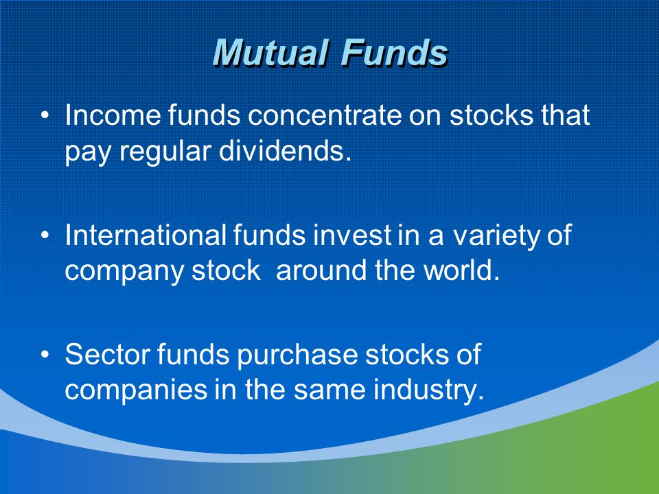 Mutual Funds Income funds concentrate on stocks that pay regular dividends.