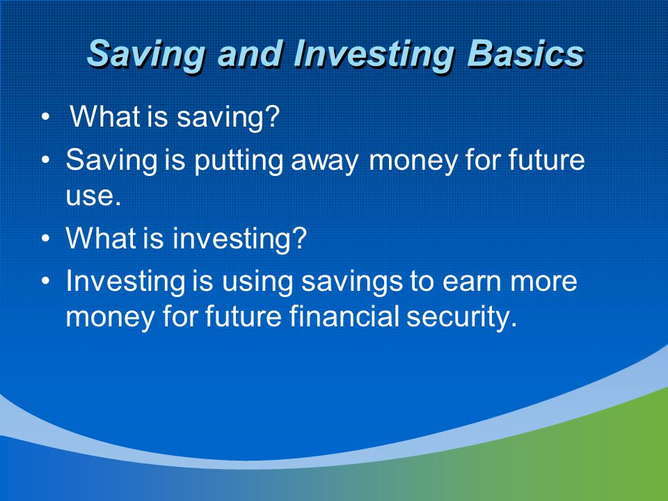 Saving and Investing Basics What is saving. Saving is putting away money for future use.