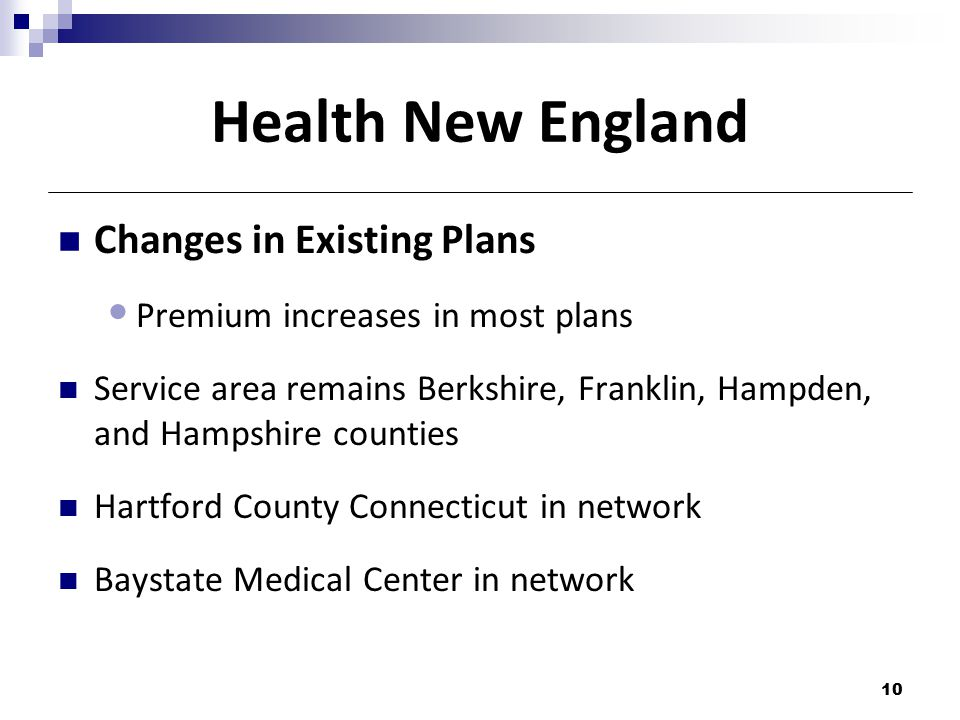 Health New England Changes in Existing Plans Premium increases in most plans Service area remains Berkshire, Franklin, Hampden, and Hampshire counties Hartford County Connecticut in network Baystate Medical Center in network 10