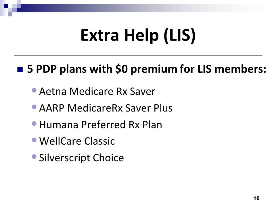 Extra Help (LIS) 5 PDP plans with $0 premium for LIS members: Aetna Medicare Rx Saver AARP MedicareRx Saver Plus Humana Preferred Rx Plan WellCare Classic Silverscript Choice 16