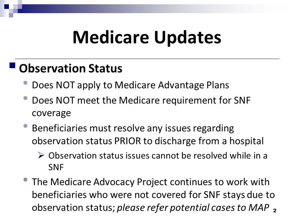 Medicare Updates  Observation Status Does NOT apply to Medicare Advantage Plans Does NOT meet the Medicare requirement for SNF coverage Beneficiaries must resolve any issues regarding observation status PRIOR to discharge from a hospital  Observation status issues cannot be resolved while in a SNF The Medicare Advocacy Project continues to work with beneficiaries who were not covered for SNF stays due to observation status; please refer potential cases to MAP 2