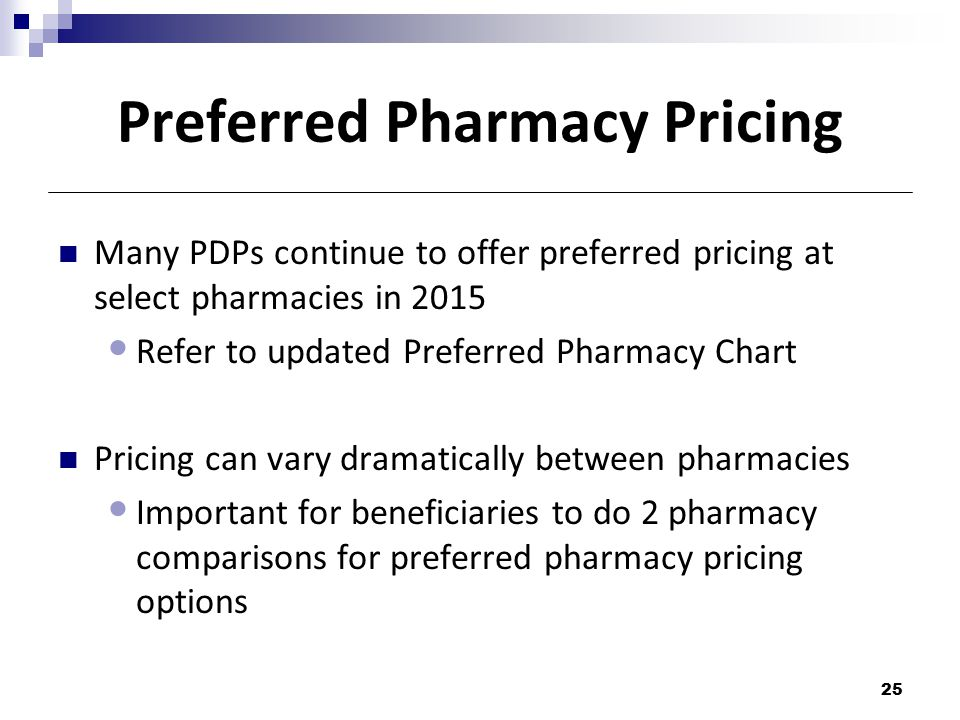 Preferred Pharmacy Pricing Many PDPs continue to offer preferred pricing at select pharmacies in 2015 Refer to updated Preferred Pharmacy Chart Pricing can vary dramatically between pharmacies Important for beneficiaries to do 2 pharmacy comparisons for preferred pharmacy pricing options 25